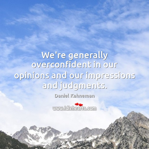 We're generally overconfident in our opinions and our impressions and judgments. Image