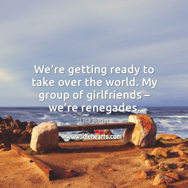 We're getting ready to take over the world. My group of girlfriends – we're renegades. Image