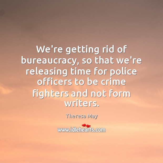 We're getting rid of bureaucracy, so that we're releasing time for police Theresa May Picture Quote