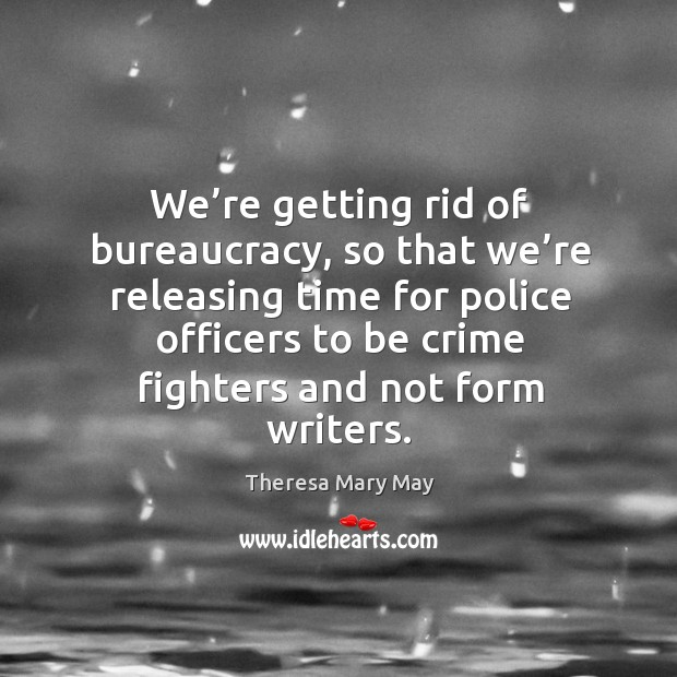 We're getting rid of bureaucracy, so that we're releasing time for police officers to be crime fighters and not form writers. Theresa Mary May Picture Quote