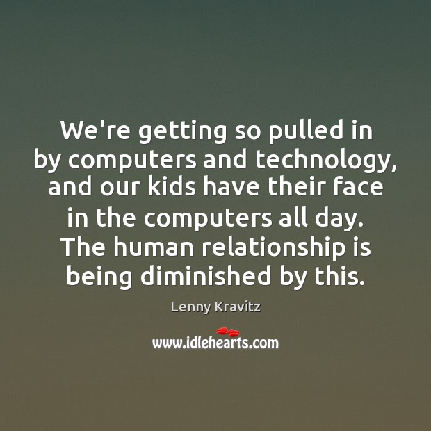 We're getting so pulled in by computers and technology, and our kids Lenny Kravitz Picture Quote