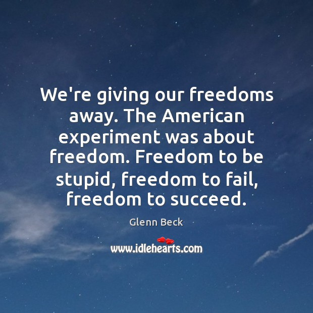 We're giving our freedoms away. The American experiment was about freedom. Freedom Glenn Beck Picture Quote