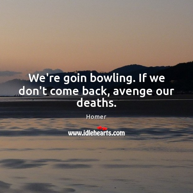 We're goin bowling. If we don't come back, avenge our deaths. Homer Picture Quote