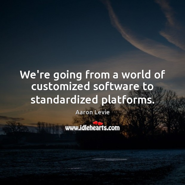 We're going from a world of customized software to standardized platforms. Image