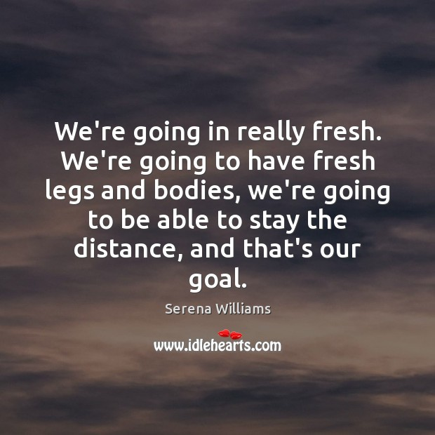 We're going in really fresh. We're going to have fresh legs and Serena Williams Picture Quote