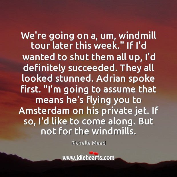 "Image, We're going on a, um, windmill tour later this week."" If I'd"