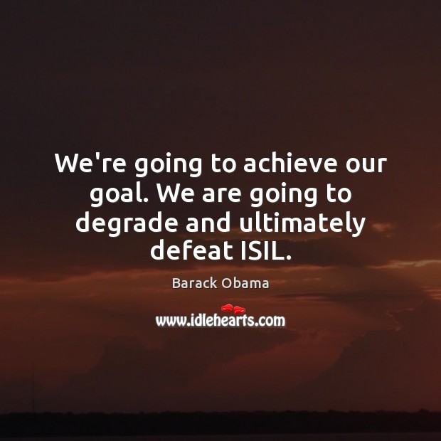 We're going to achieve our goal. We are going to degrade and ultimately defeat ISIL. Image