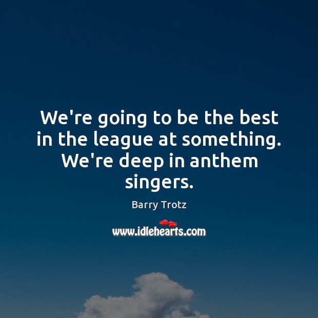 Image, We're going to be the best in the league at something. We're deep in anthem singers.