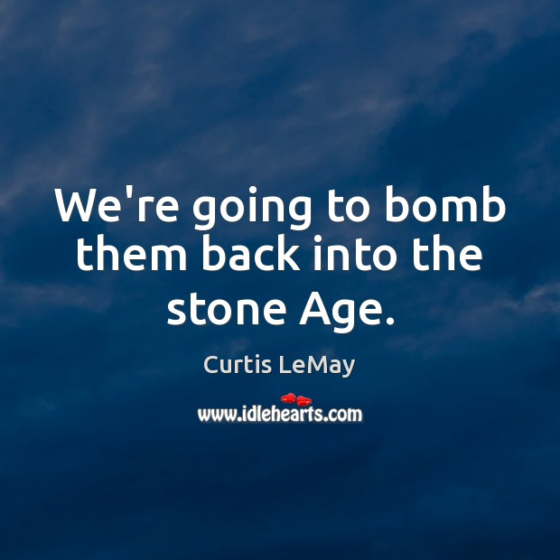 We're going to bomb them back into the stone Age. Image