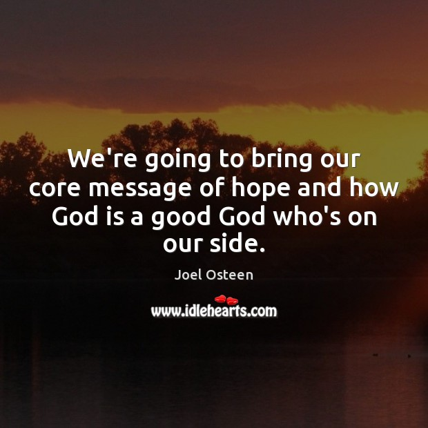 We're going to bring our core message of hope and how God is a good God who's on our side. Image