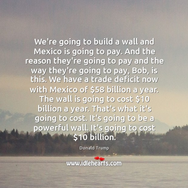 We're going to build a wall and Mexico is going to pay. Image