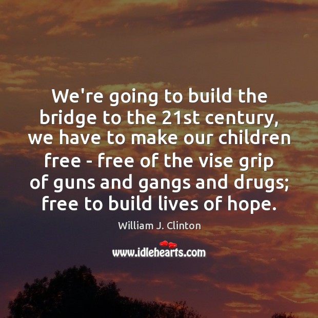 We're going to build the bridge to the 21st century, we have Image