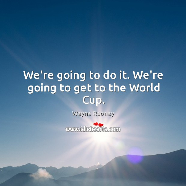 We're going to do it. We're going to get to the World Cup. Wayne Rooney Picture Quote