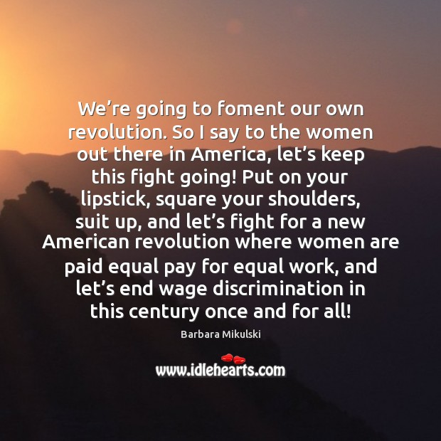 We're going to foment our own revolution. So I say to Barbara Mikulski Picture Quote