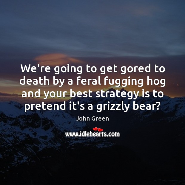 We're going to get gored to death by a feral fugging hog John Green Picture Quote