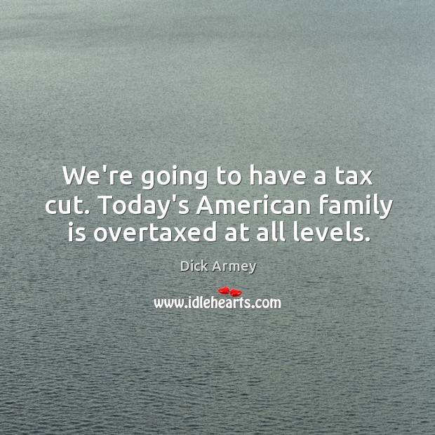We're going to have a tax cut. Today's American family is overtaxed at all levels. Image
