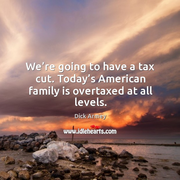 Image, We're going to have a tax cut. Today's american family is overtaxed at all levels.