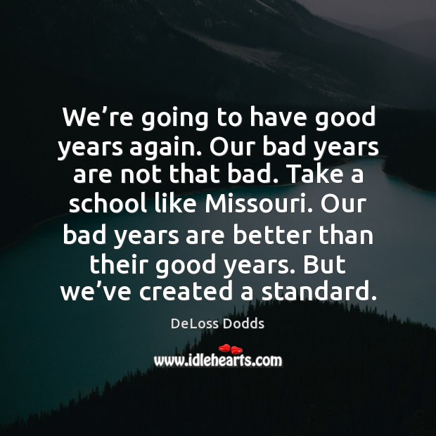 We're going to have good years again. Our bad years are Image