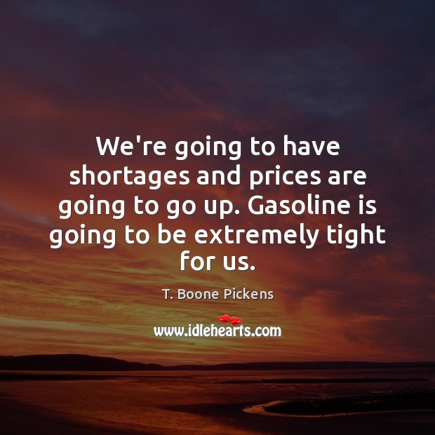 We're going to have shortages and prices are going to go up. T. Boone Pickens Picture Quote