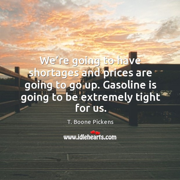 We're going to have shortages and prices are going to go up. Gasoline is going to be extremely tight for us. T. Boone Pickens Picture Quote