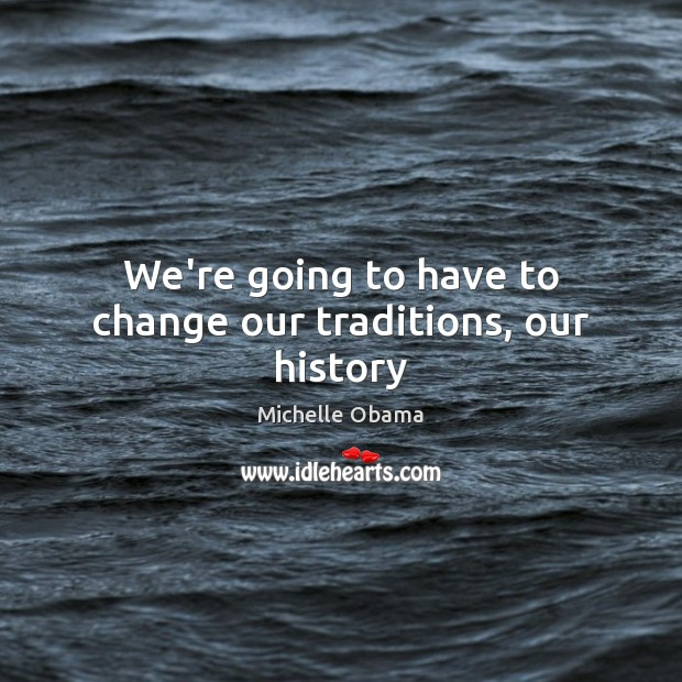 We're going to have to change our traditions, our history Michelle Obama Picture Quote