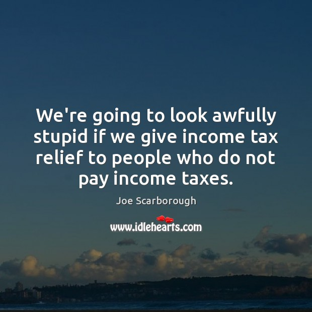 We're going to look awfully stupid if we give income tax relief Image