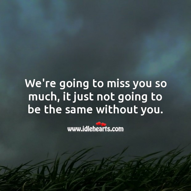 We're going to miss you so much, it just not going to be the same without you. Miss You Quotes Image