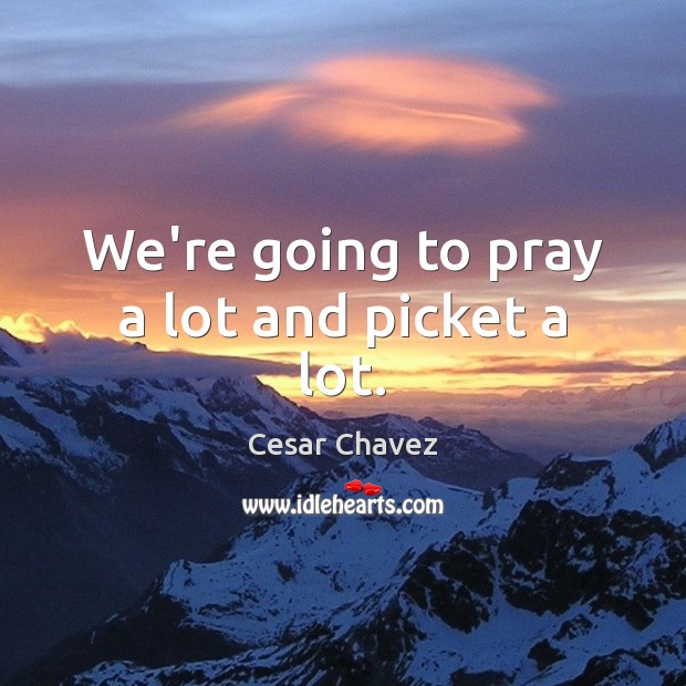 We're going to pray a lot and picket a lot. Image