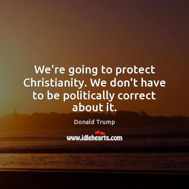 We're going to protect Christianity. We don't have to be politically correct about it. Donald Trump Picture Quote