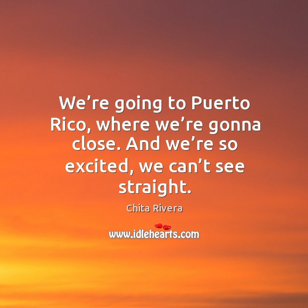 We're going to puerto rico, where we're gonna close. And we're so excited, we can't see straight. Image