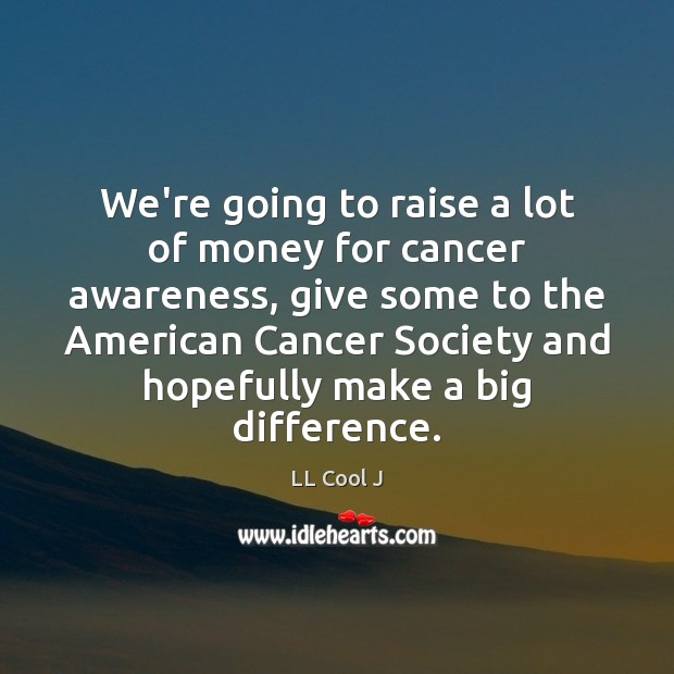 Image, We're going to raise a lot of money for cancer awareness, give
