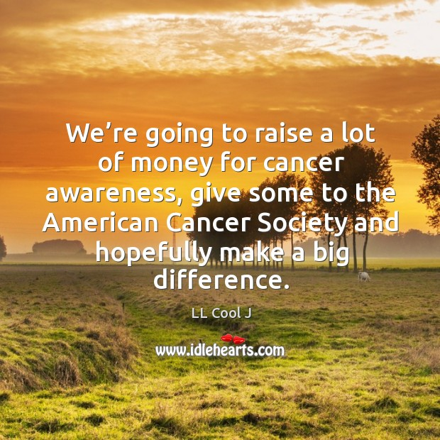 We're going to raise a lot of money for cancer awareness Image