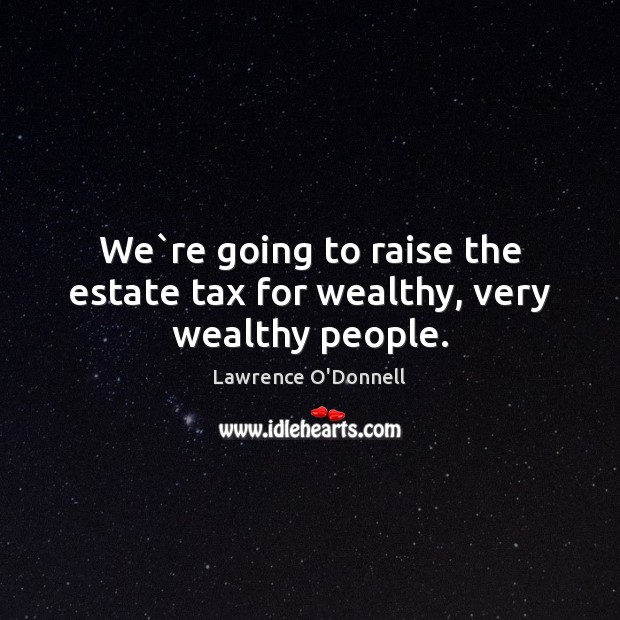 We`re going to raise the estate tax for wealthy, very wealthy people. Lawrence O'Donnell Picture Quote
