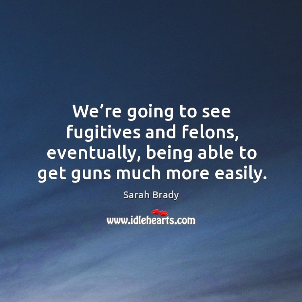 We're going to see fugitives and felons, eventually, being able to get guns much more easily. Image