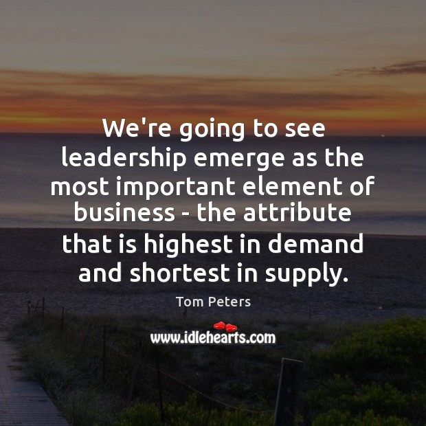We're going to see leadership emerge as the most important element of Tom Peters Picture Quote