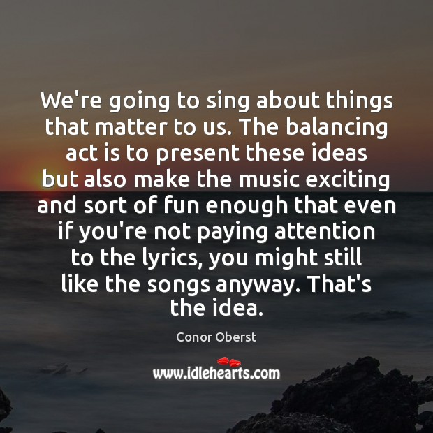 We're going to sing about things that matter to us. The balancing Conor Oberst Picture Quote