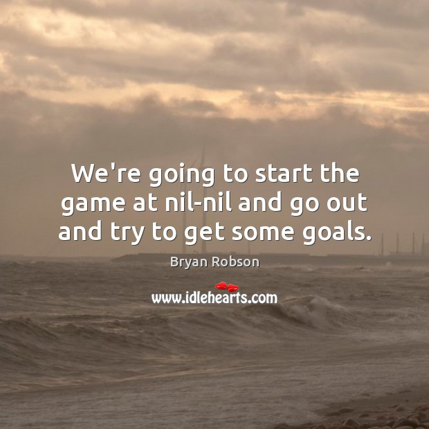 We're going to start the game at nil-nil and go out and try to get some goals. Image