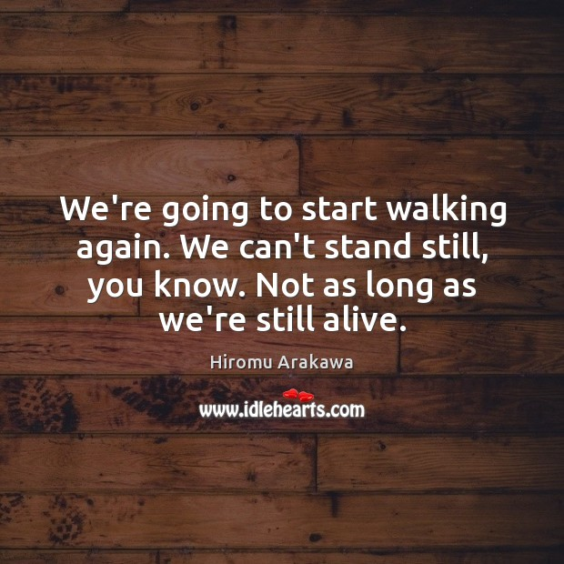 We're going to start walking again. We can't stand still, you know. Hiromu Arakawa Picture Quote