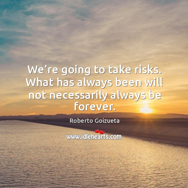 We're going to take risks. What has always been will not necessarily always be forever. Image