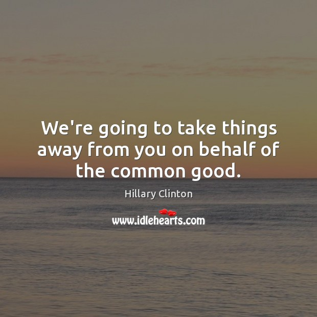 We're going to take things away from you on behalf of the common good. Hillary Clinton Picture Quote