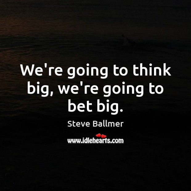 We're going to think big, we're going to bet big. Image