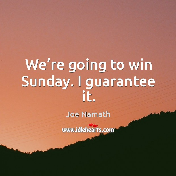 We're going to win sunday. I guarantee it. Joe Namath Picture Quote