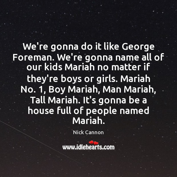 We're gonna do it like George Foreman. We're gonna name all of Image