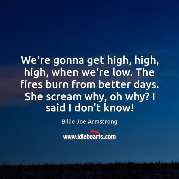 We're gonna get high, high, high, when we're low. The fires burn Image