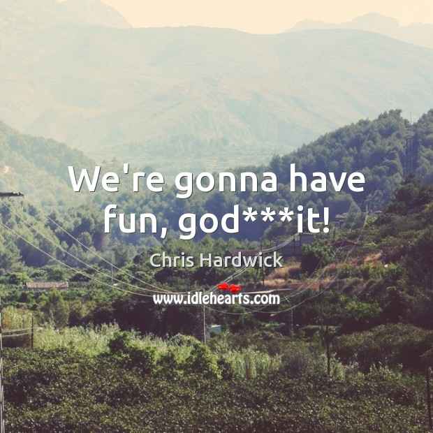 We're gonna have fun, God***it! Chris Hardwick Picture Quote