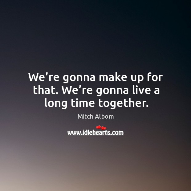 We're gonna make up for that. We're gonna live a long time together. Mitch Albom Picture Quote