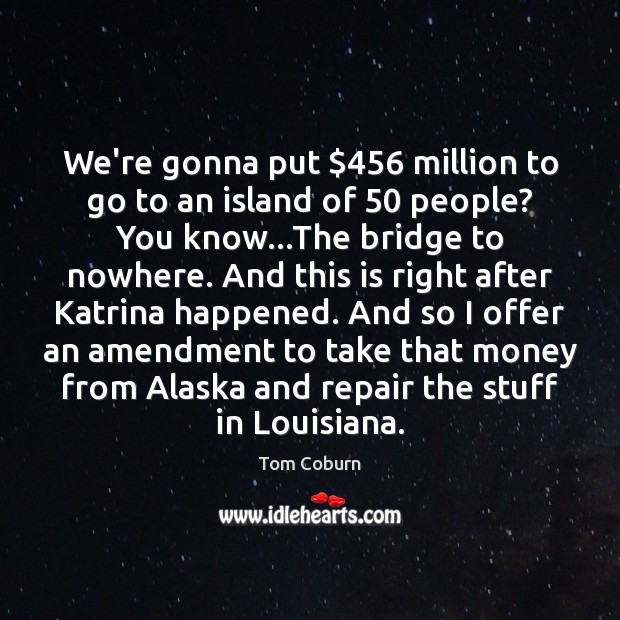 We're gonna put $456 million to go to an island of 50 people? You Tom Coburn Picture Quote