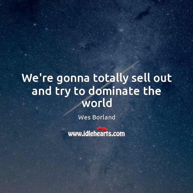 We're gonna totally sell out and try to dominate the world Wes Borland Picture Quote