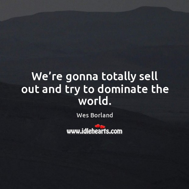 We're gonna totally sell out and try to dominate the world. Wes Borland Picture Quote