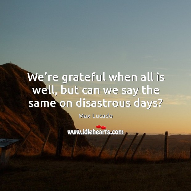 We're grateful when all is well, but can we say the same on disastrous days? Max Lucado Picture Quote